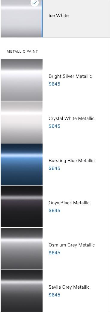 Ice White? Metallic Paint •??Bright Silver Metallic$645? •??Crystal White Metallic$645? •??Bursting Blue Metallic$645? •??Onyx Black Metallic$645? •??Osmium Grey Metallic$645? •??Savile Grey Metallic$645